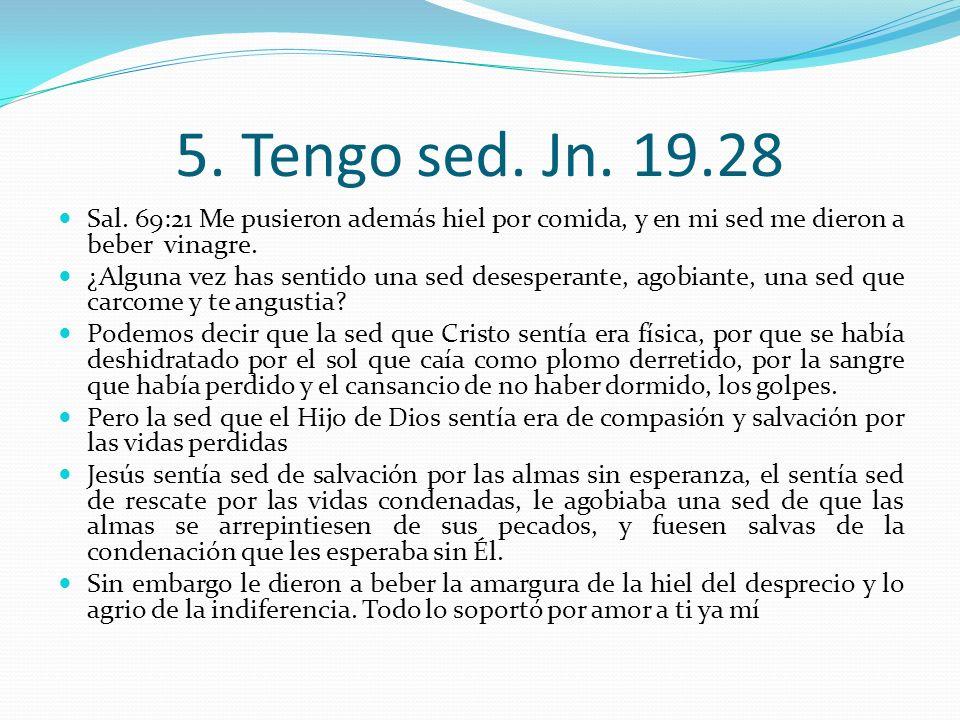 5. Tengo sed. Jn. 19.28 Sal. 69:21 Me pusieron además hiel por comida, y en mi sed me dieron a beber vinagre.