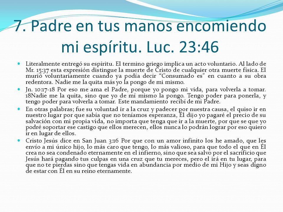 7. Padre en tus manos encomiendo mi espíritu. Luc. 23:46