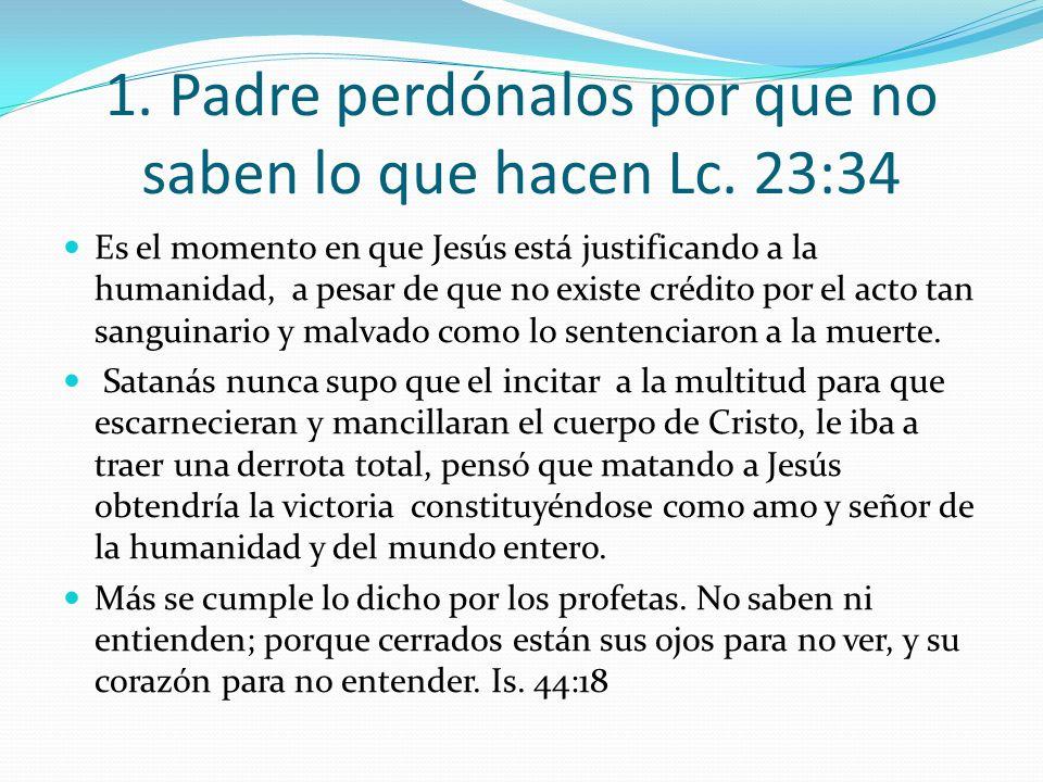 1. Padre perdónalos por que no saben lo que hacen Lc. 23:34