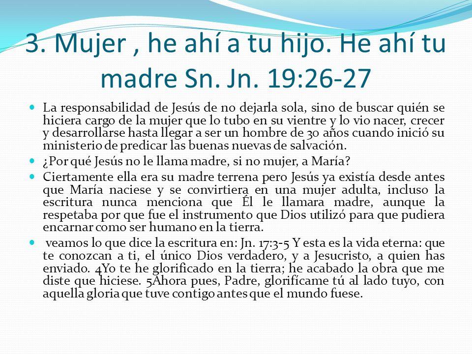 3. Mujer , he ahí a tu hijo. He ahí tu madre Sn. Jn. 19:26-27