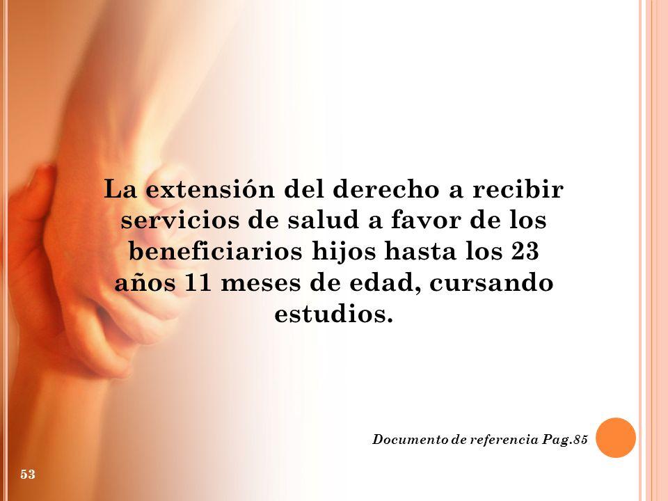 La extensión del derecho a recibir servicios de salud a favor de los beneficiarios hijos hasta los 23 años 11 meses de edad, cursando estudios.