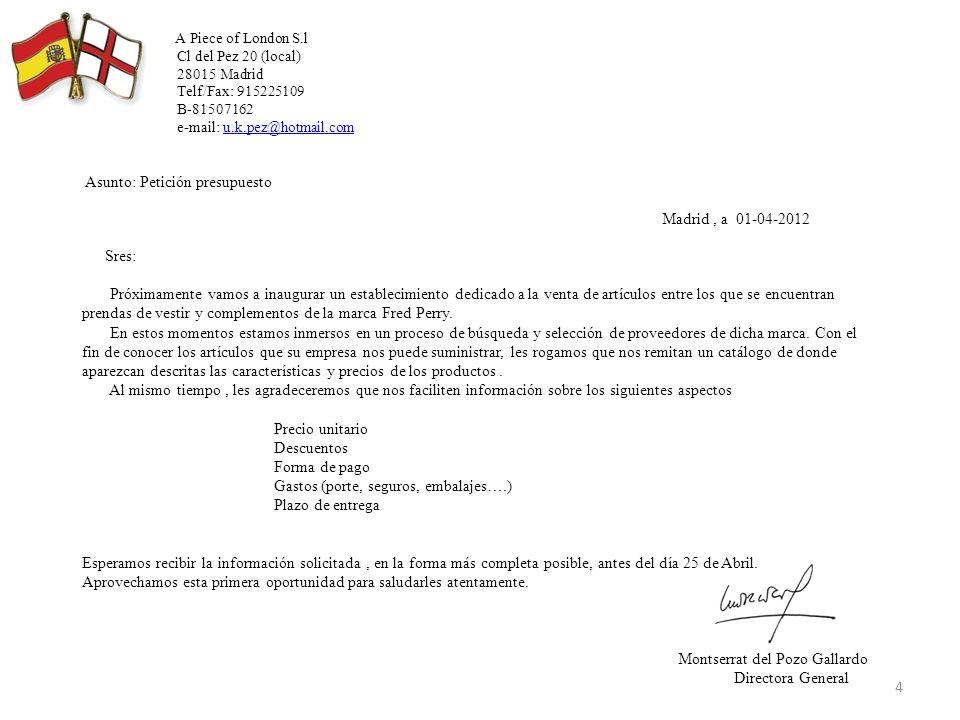 A Piece of London S.l Cl del Pez 20 (local) 28015 Madrid Telf/Fax: 915225109 B-81507162 e-mail: u.k.pez@hotmail.com Asunto: Petición presupuesto Madrid , a 01-04-2012 Sres: Próximamente vamos a inaugurar un establecimiento dedicado a la venta de artículos entre los que se encuentran prendas de vestir y complementos de la marca Fred Perry.