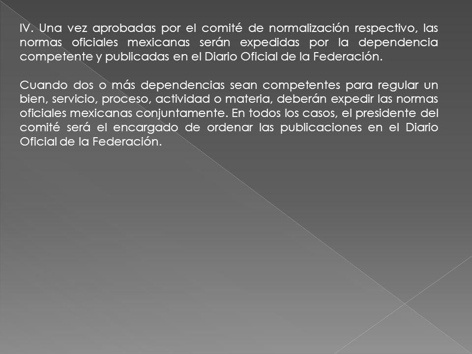IV. Una vez aprobadas por el comité de normalización respectivo, las normas oficiales mexicanas serán expedidas por la dependencia competente y publicadas en el Diario Oficial de la Federación.
