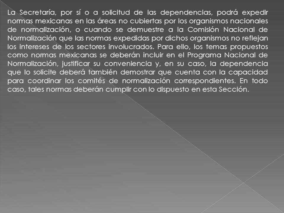 La Secretaría, por sí o a solicitud de las dependencias, podrá expedir normas mexicanas en las áreas no cubiertas por los organismos nacionales de normalización, o cuando se demuestre a la Comisión Nacional de Normalización que las normas expedidas por dichos organismos no reflejan los intereses de los sectores involucrados.