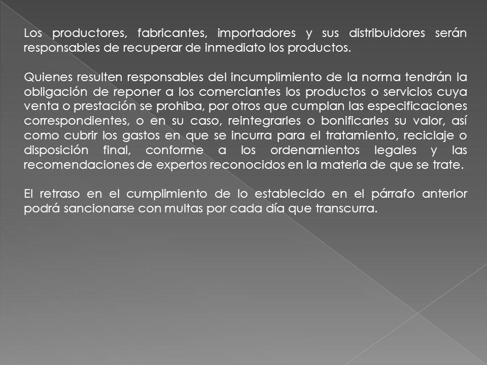 Los productores, fabricantes, importadores y sus distribuidores serán responsables de recuperar de inmediato los productos.