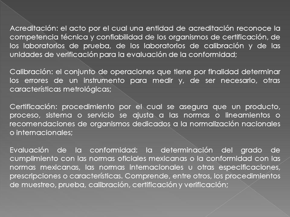 Acreditación: el acto por el cual una entidad de acreditación reconoce la competencia técnica y confiabilidad de los organismos de certificación, de los laboratorios de prueba, de los laboratorios de calibración y de las unidades de verificación para la evaluación de la conformidad;