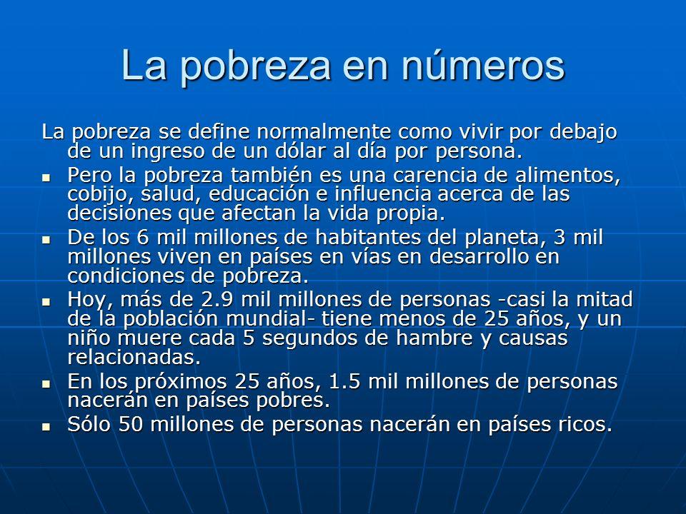 La pobreza en números La pobreza se define normalmente como vivir por debajo de un ingreso de un dólar al día por persona.