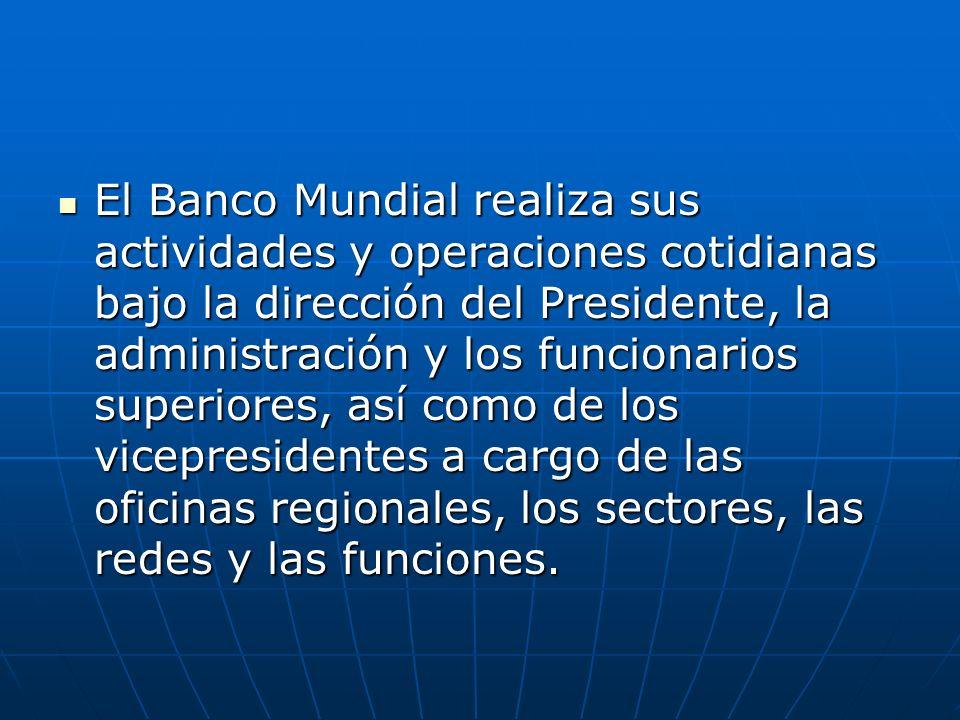 El Banco Mundial realiza sus actividades y operaciones cotidianas bajo la dirección del Presidente, la administración y los funcionarios superiores, así como de los vicepresidentes a cargo de las oficinas regionales, los sectores, las redes y las funciones.