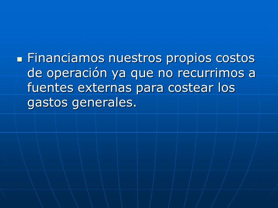Financiamos nuestros propios costos de operación ya que no recurrimos a fuentes externas para costear los gastos generales.
