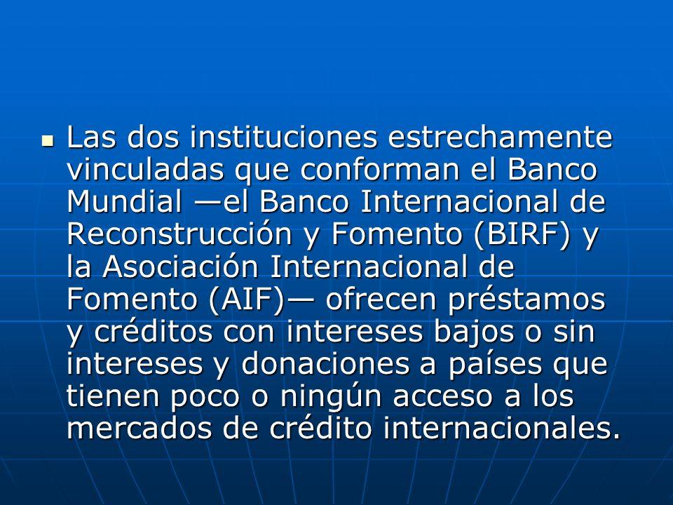Las dos instituciones estrechamente vinculadas que conforman el Banco Mundial —el Banco Internacional de Reconstrucción y Fomento (BIRF) y la Asociación Internacional de Fomento (AIF)— ofrecen préstamos y créditos con intereses bajos o sin intereses y donaciones a países que tienen poco o ningún acceso a los mercados de crédito internacionales.