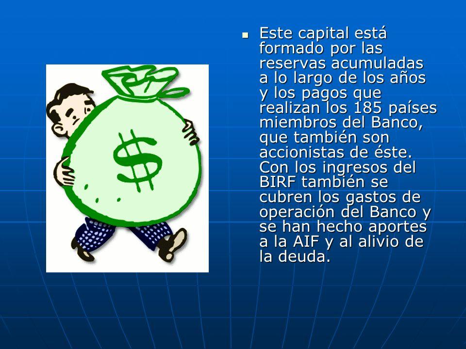 Este capital está formado por las reservas acumuladas a lo largo de los años y los pagos que realizan los 185 países miembros del Banco, que también son accionistas de éste.