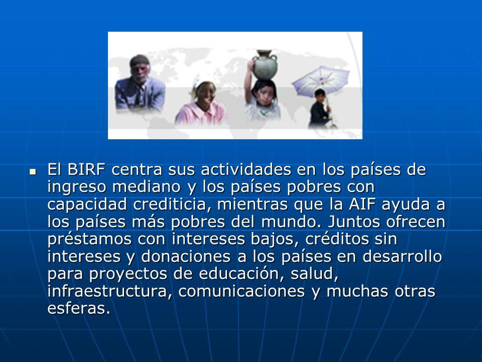 El BIRF centra sus actividades en los países de ingreso mediano y los países pobres con capacidad crediticia, mientras que la AIF ayuda a los países más pobres del mundo.