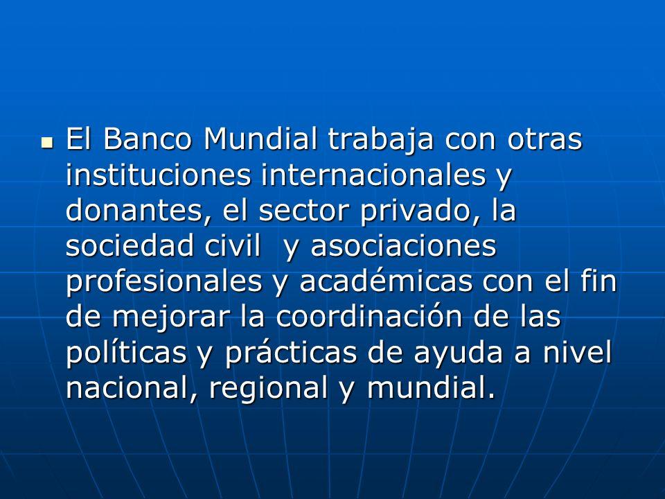 El Banco Mundial trabaja con otras instituciones internacionales y donantes, el sector privado, la sociedad civil y asociaciones profesionales y académicas con el fin de mejorar la coordinación de las políticas y prácticas de ayuda a nivel nacional, regional y mundial.