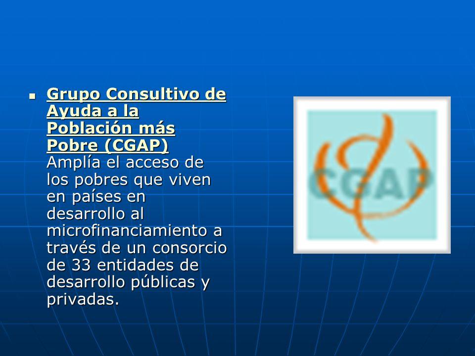 Grupo Consultivo de Ayuda a la Población más Pobre (CGAP) Amplía el acceso de los pobres que viven en países en desarrollo al microfinanciamiento a través de un consorcio de 33 entidades de desarrollo públicas y privadas.