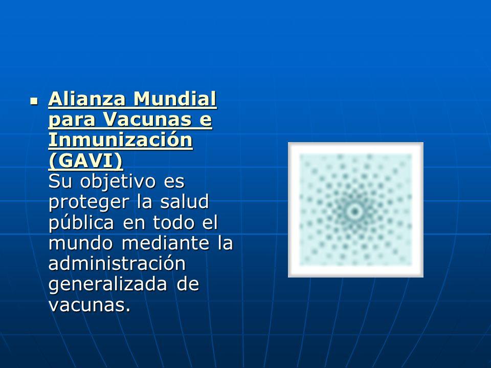 Alianza Mundial para Vacunas e Inmunización (GAVI) Su objetivo es proteger la salud pública en todo el mundo mediante la administración generalizada de vacunas.