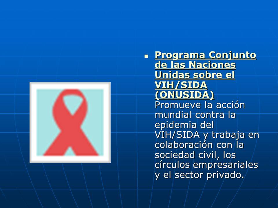 Programa Conjunto de las Naciones Unidas sobre el VIH/SIDA (ONUSIDA) Promueve la acción mundial contra la epidemia del VIH/SIDA y trabaja en colaboración con la sociedad civil, los círculos empresariales y el sector privado.