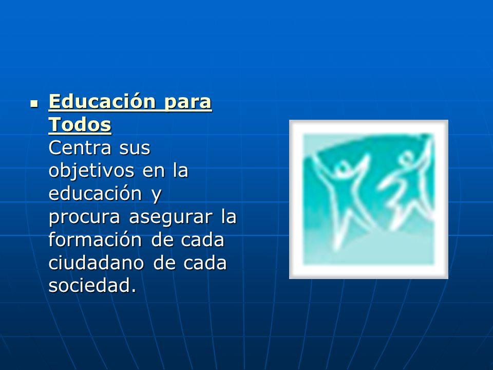 Educación para Todos Centra sus objetivos en la educación y procura asegurar la formación de cada ciudadano de cada sociedad.