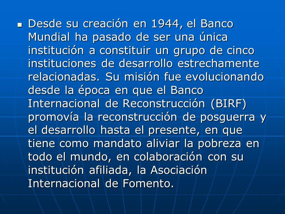 Desde su creación en 1944, el Banco Mundial ha pasado de ser una única institución a constituir un grupo de cinco instituciones de desarrollo estrechamente relacionadas.