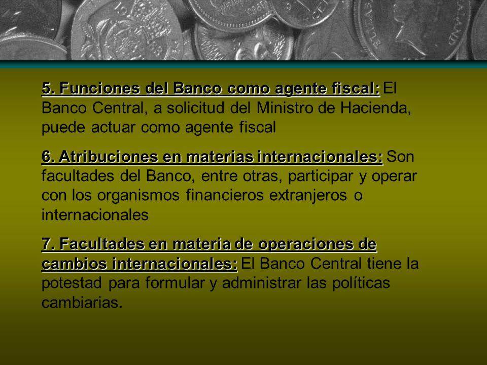 5. Funciones del Banco como agente fiscal: El Banco Central, a solicitud del Ministro de Hacienda, puede actuar como agente fiscal