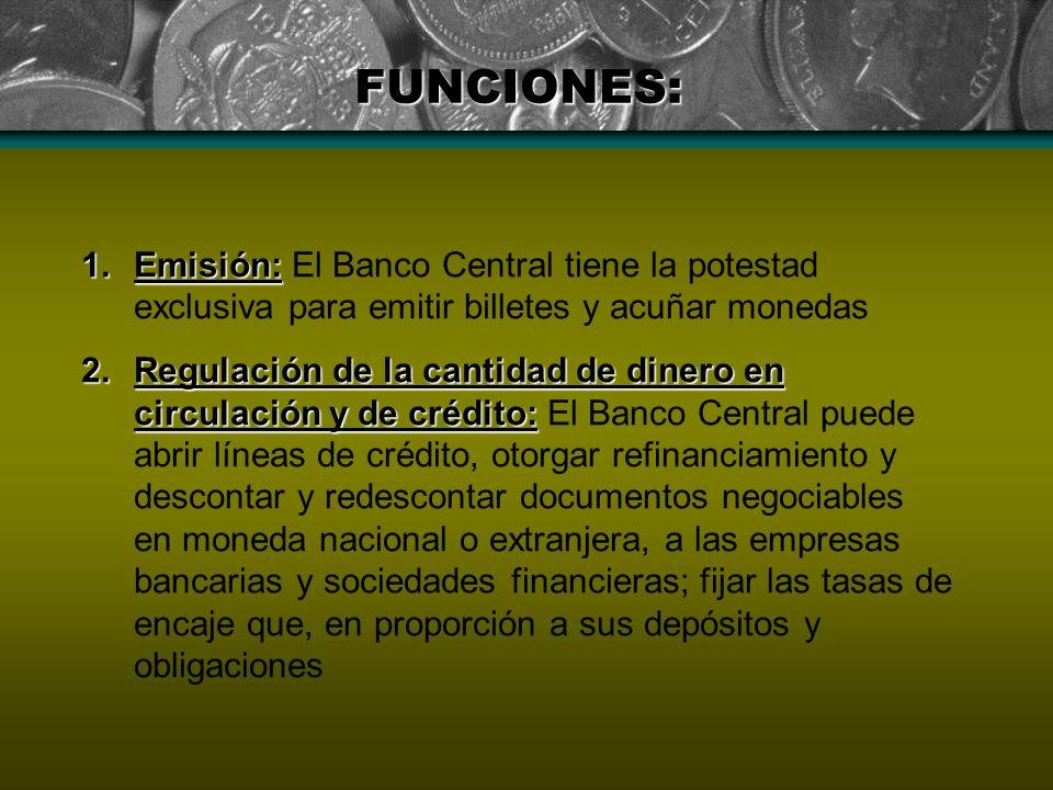 FUNCIONES: Emisión: El Banco Central tiene la potestad exclusiva para emitir billetes y acuñar monedas.