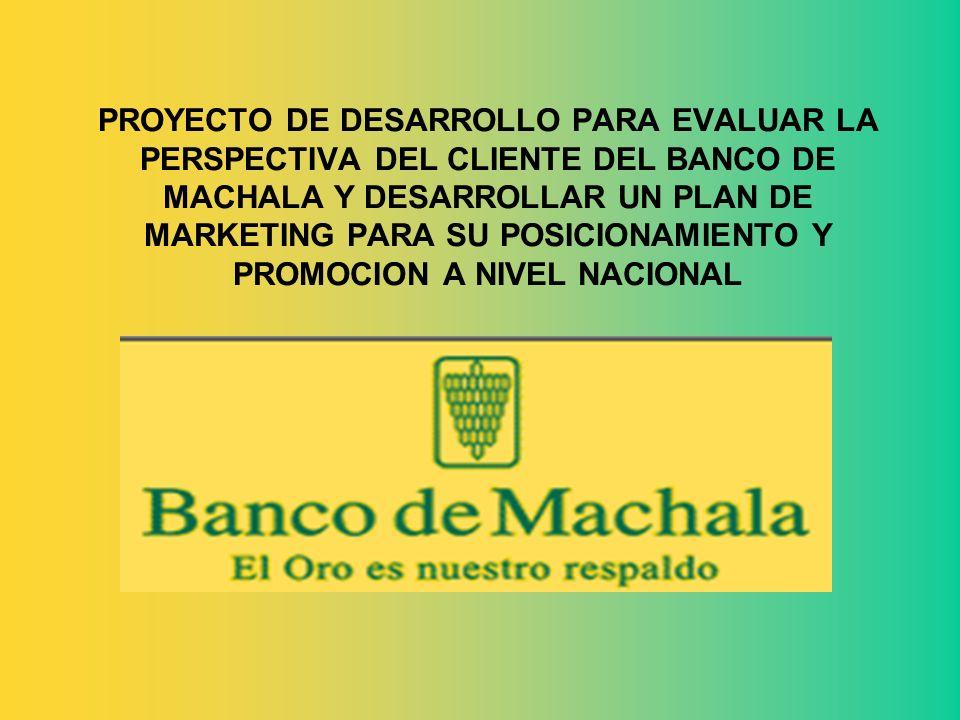 PROYECTO DE DESARROLLO PARA EVALUAR LA PERSPECTIVA DEL CLIENTE DEL BANCO DE MACHALA Y DESARROLLAR UN PLAN DE MARKETING PARA SU POSICIONAMIENTO Y PROMOCION A NIVEL NACIONAL