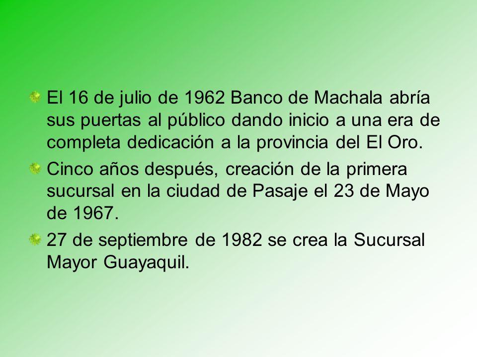 El 16 de julio de 1962 Banco de Machala abría sus puertas al público dando inicio a una era de completa dedicación a la provincia del El Oro.