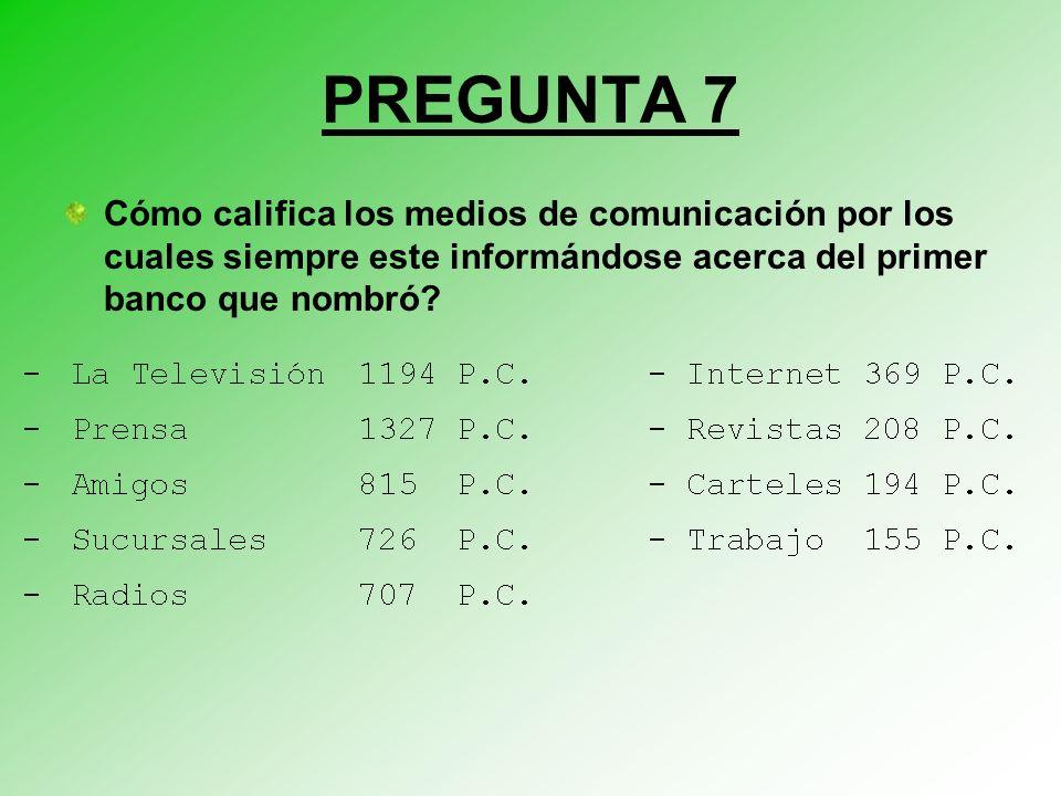 PREGUNTA 7 Cómo califica los medios de comunicación por los cuales siempre este informándose acerca del primer banco que nombró