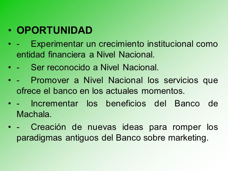 OPORTUNIDAD - Experimentar un crecimiento institucional como entidad financiera a Nivel Nacional. - Ser reconocido a Nivel Nacional.