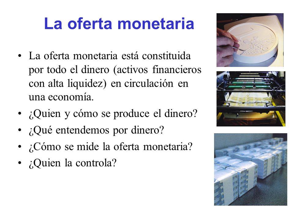 La oferta monetaria La oferta monetaria está constituida por todo el dinero (activos financieros con alta liquidez) en circulación en una economía.