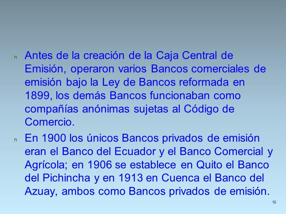 Antes de la creación de la Caja Central de Emisión, operaron varios Bancos comerciales de emisión bajo la Ley de Bancos reformada en 1899, los demás Bancos funcionaban como compañías anónimas sujetas al Código de Comercio.