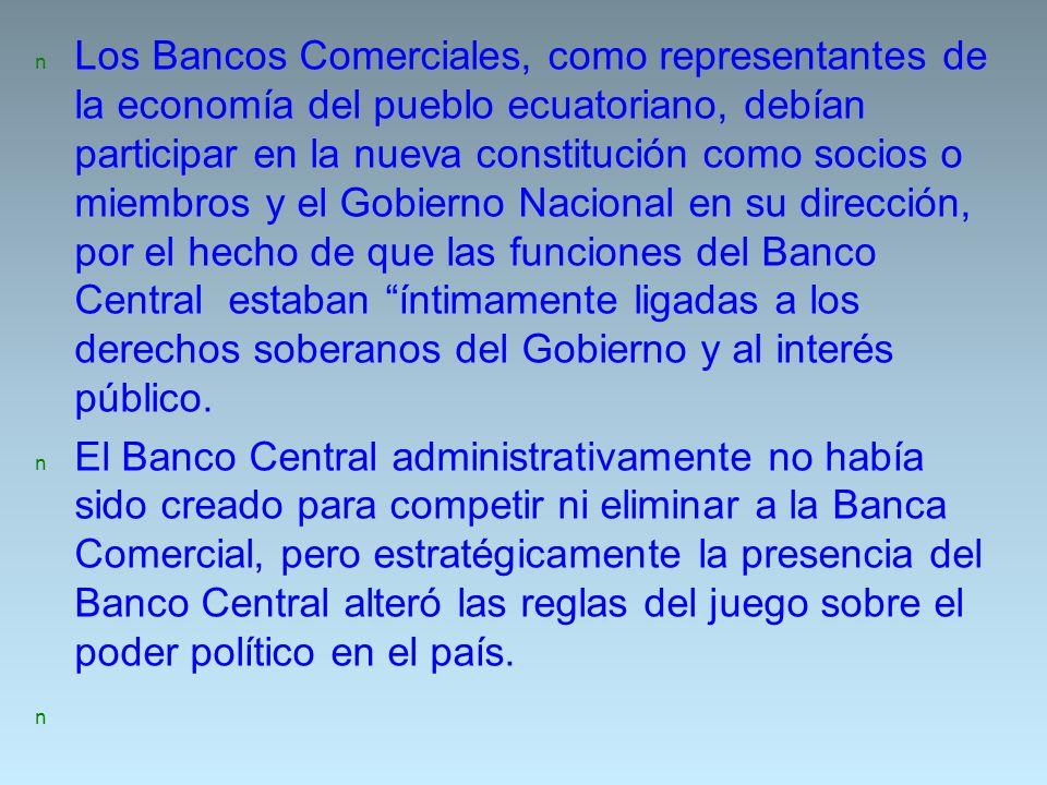 Los Bancos Comerciales, como representantes de la economía del pueblo ecuatoriano, debían participar en la nueva constitución como socios o miembros y el Gobierno Nacional en su dirección, por el hecho de que las funciones del Banco Central estaban íntimamente ligadas a los derechos soberanos del Gobierno y al interés público.