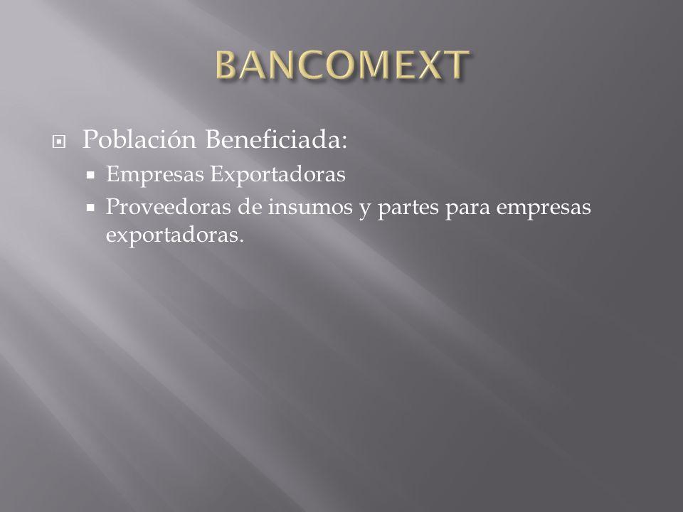 BANCOMEXT Población Beneficiada: Empresas Exportadoras