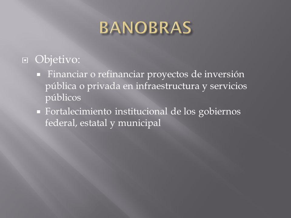 BANOBRAS Objetivo: Financiar o refinanciar proyectos de inversión pública o privada en infraestructura y servicios públicos.