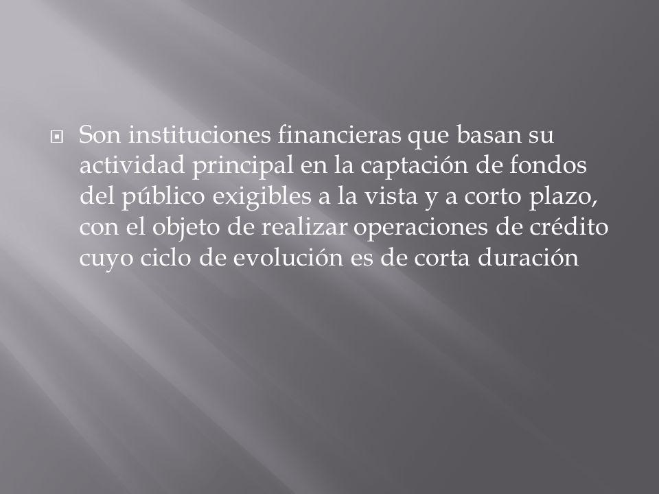 Son instituciones financieras que basan su actividad principal en la captación de fondos del público exigibles a la vista y a corto plazo, con el objeto de realizar operaciones de crédito cuyo ciclo de evolución es de corta duración