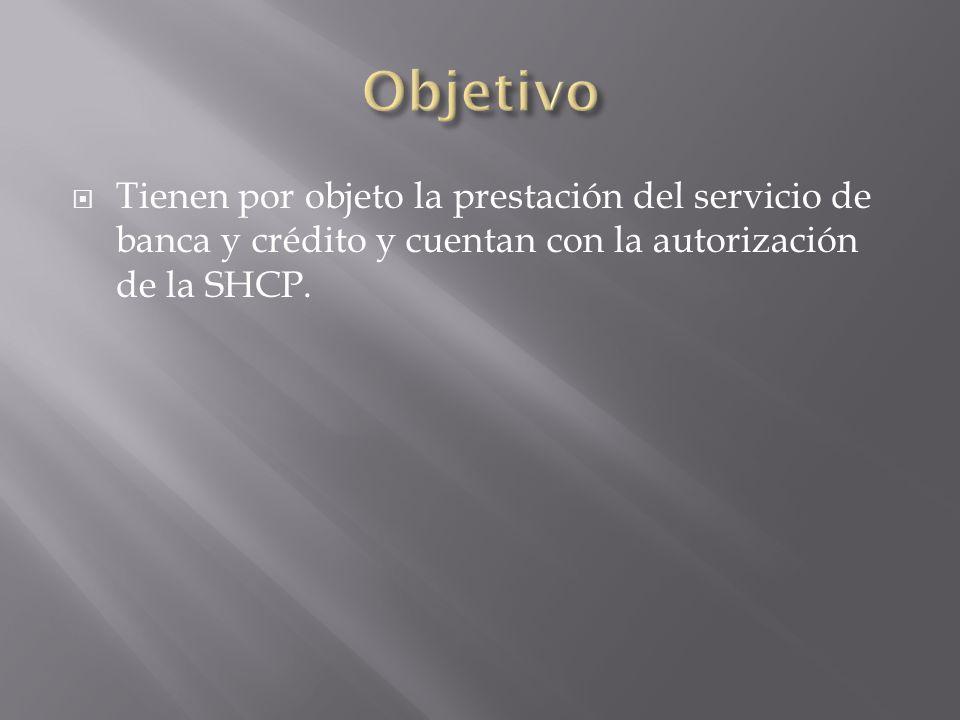 ObjetivoTienen por objeto la prestación del servicio de banca y crédito y cuentan con la autorización de la SHCP.