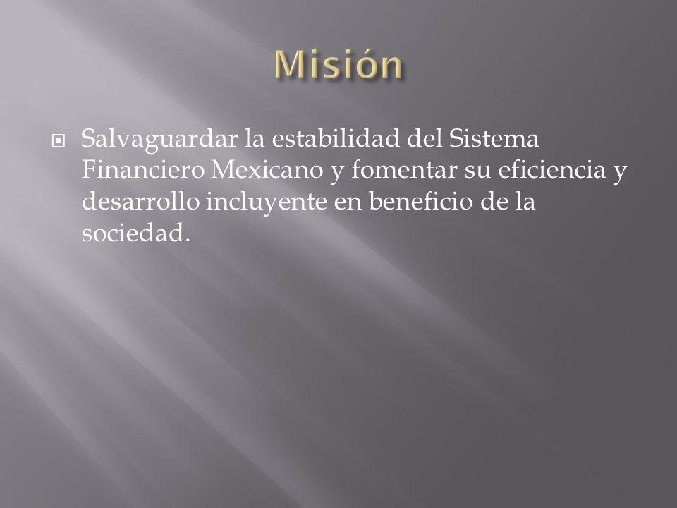 Misión Salvaguardar la estabilidad del Sistema Financiero Mexicano y fomentar su eficiencia y desarrollo incluyente en beneficio de la sociedad.