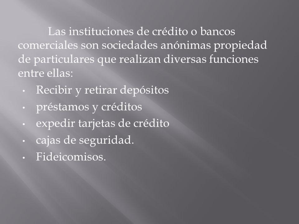 Las instituciones de crédito o bancos comerciales son sociedades anónimas propiedad de particulares que realizan diversas funciones entre ellas: