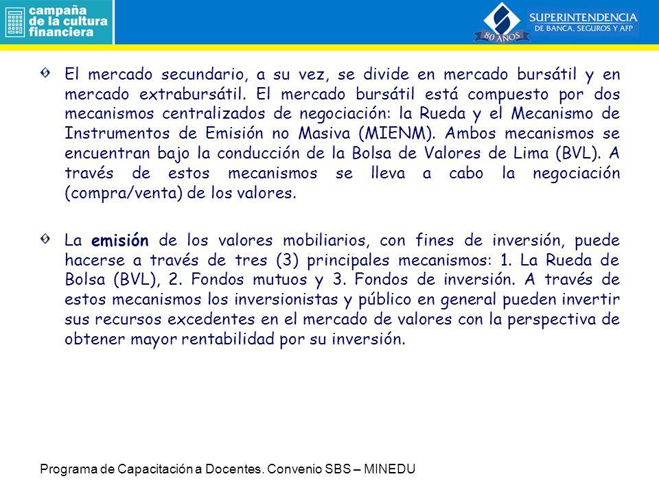 El mercado secundario, a su vez, se divide en mercado bursátil y en mercado extrabursátil. El mercado bursátil está compuesto por dos mecanismos centralizados de negociación: la Rueda y el Mecanismo de Instrumentos de Emisión no Masiva (MIENM). Ambos mecanismos se encuentran bajo la conducción de la Bolsa de Valores de Lima (BVL). A través de estos mecanismos se lleva a cabo la negociación (compra/venta) de los valores.