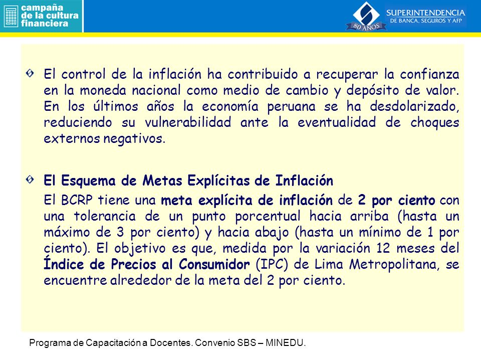 El control de la inflación ha contribuido a recuperar la confianza en la moneda nacional como medio de cambio y depósito de valor. En los últimos años la economía peruana se ha desdolarizado, reduciendo su vulnerabilidad ante la eventualidad de choques externos negativos.