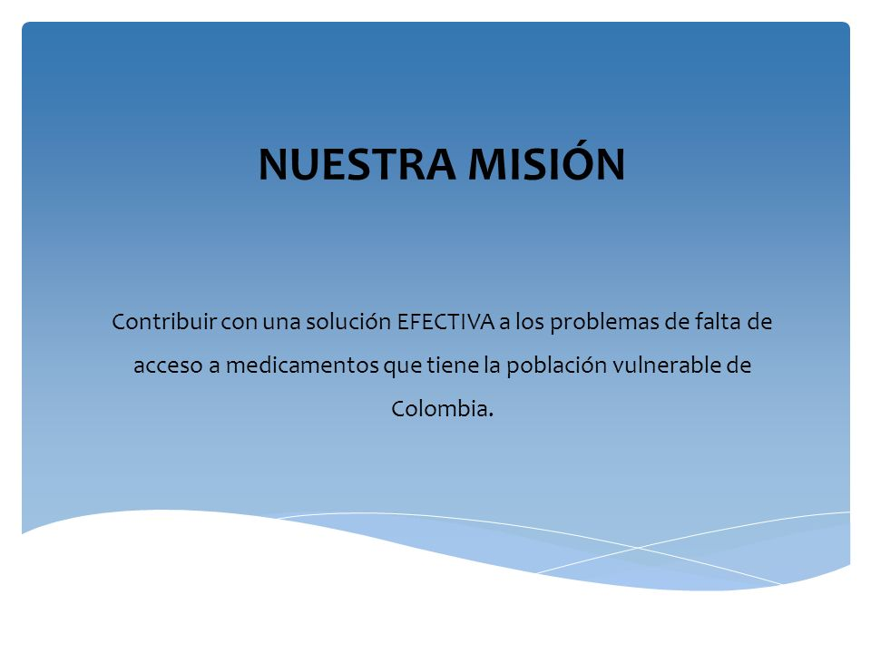 NUESTRA MISIÓN Contribuir con una solución EFECTIVA a los problemas de falta de acceso a medicamentos que tiene la población vulnerable de Colombia.