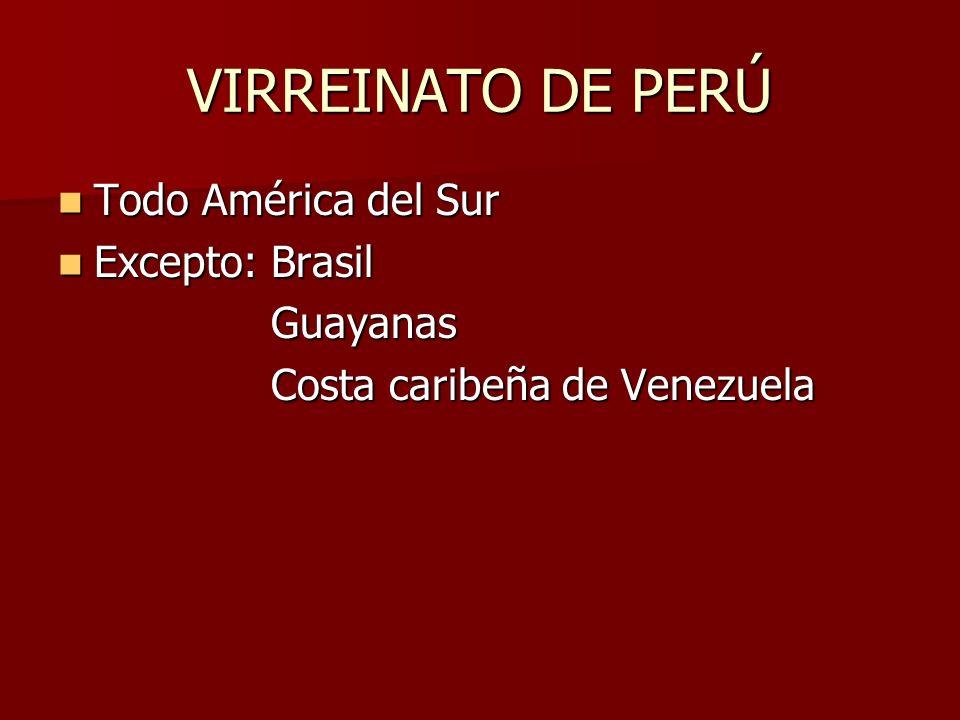 VIRREINATO DE PERÚ Todo América del Sur Excepto: Brasil Guayanas