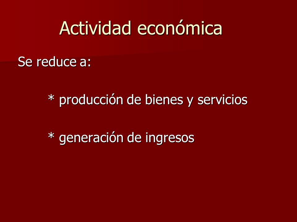Actividad económica Se reduce a: * producción de bienes y servicios
