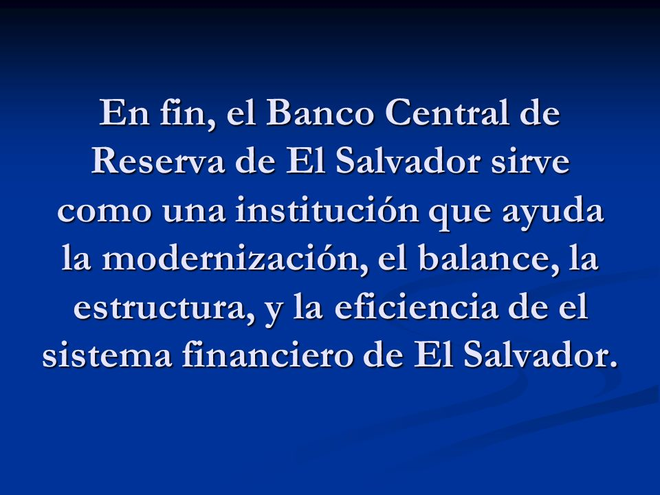 En fin, el Banco Central de Reserva de El Salvador sirve como una institución que ayuda la modernización, el balance, la estructura, y la eficiencia de el sistema financiero de El Salvador.