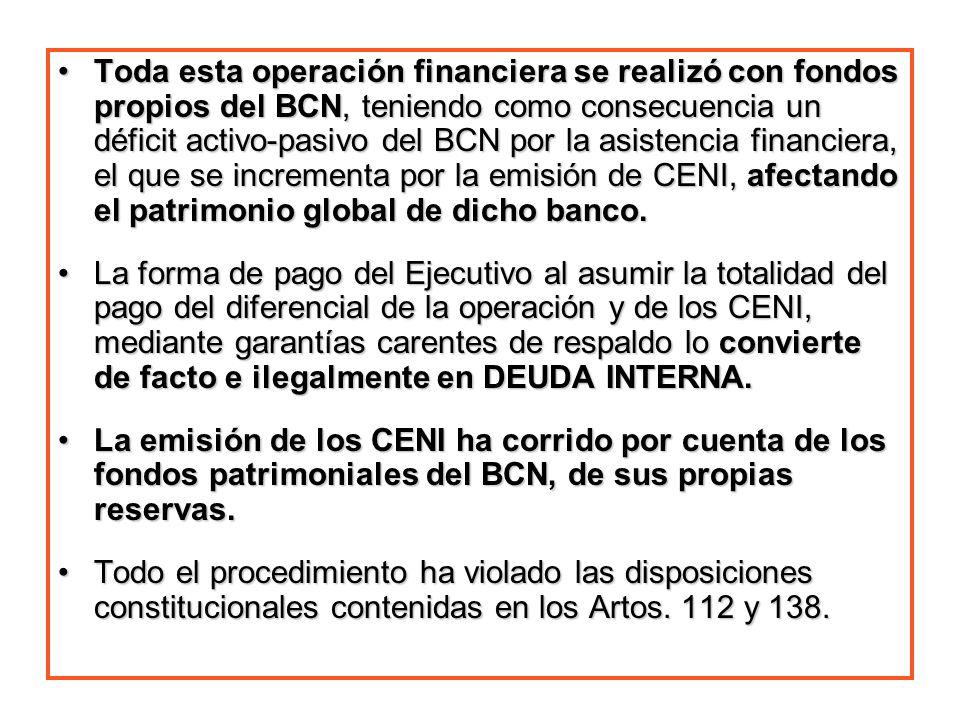 Toda esta operación financiera se realizó con fondos propios del BCN, teniendo como consecuencia un déficit activo-pasivo del BCN por la asistencia financiera, el que se incrementa por la emisión de CENI, afectando el patrimonio global de dicho banco.