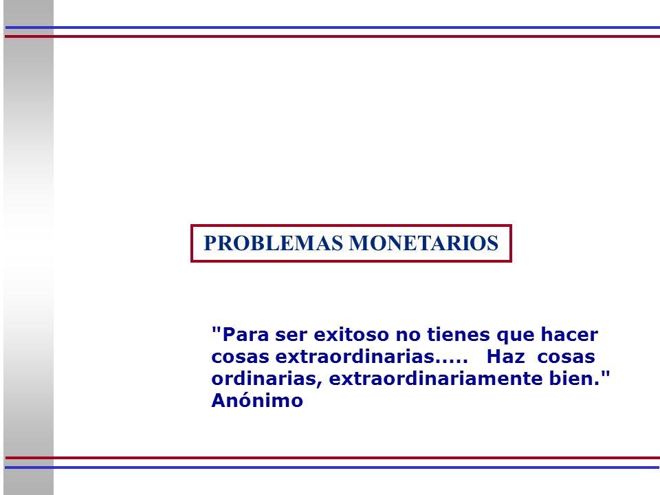 PROBLEMAS MONETARIOS Para ser exitoso no tienes que hacer cosas extraordinarias..... Haz cosas ordinarias, extraordinariamente bien.