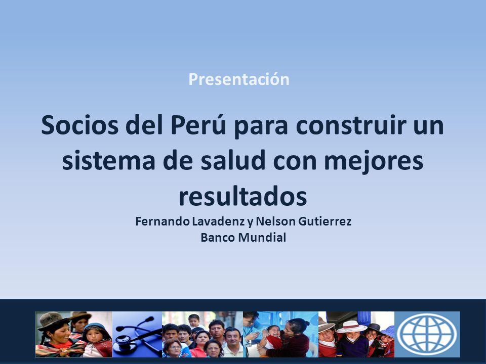 Presentación Socios del Perú para construir un sistema de salud con mejores resultados Fernando Lavadenz y Nelson Gutierrez Banco Mundial.
