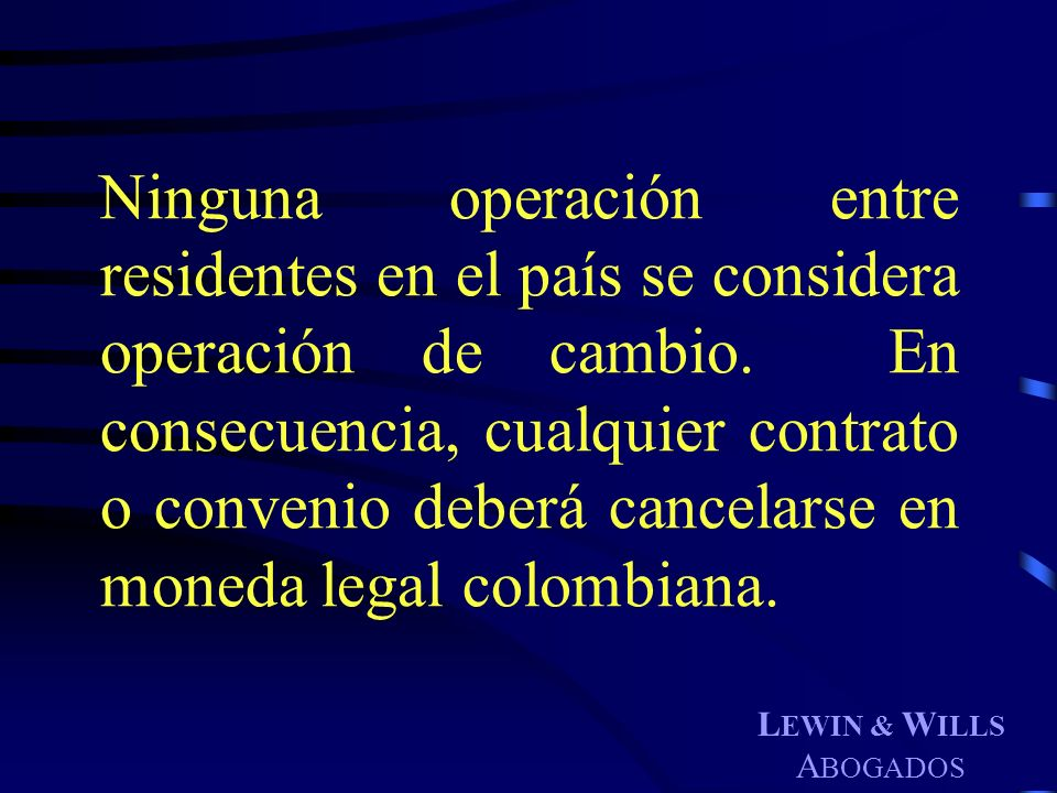 Ninguna operación entre residentes en el país se considera operación de cambio. En consecuencia, cualquier contrato o convenio deberá cancelarse en moneda legal colombiana.