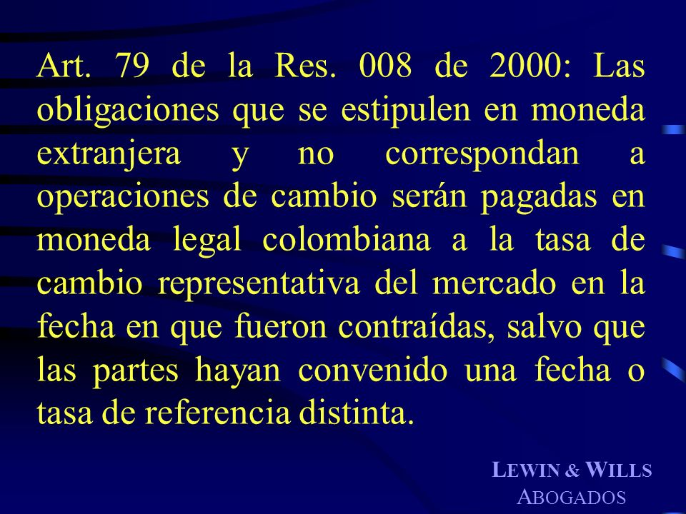 Art. 79 de la Res. 008 de 2000: Las obligaciones que se estipulen en moneda extranjera y no correspondan a operaciones de cambio serán pagadas en moneda legal colombiana a la tasa de cambio representativa del mercado en la fecha en que fueron contraídas, salvo que las partes hayan convenido una fecha o tasa de referencia distinta.