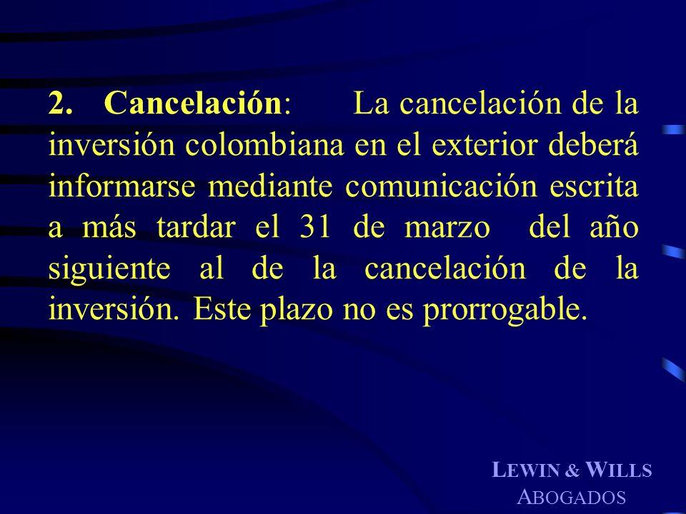 2. Cancelación: La cancelación de la inversión colombiana en el exterior deberá informarse mediante comunicación escrita a más tardar el 31 de marzo del año siguiente al de la cancelación de la inversión. Este plazo no es prorrogable.