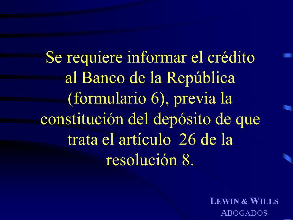 Se requiere informar el crédito al Banco de la República (formulario 6), previa la constitución del depósito de que trata el artículo 26 de la resolución 8.